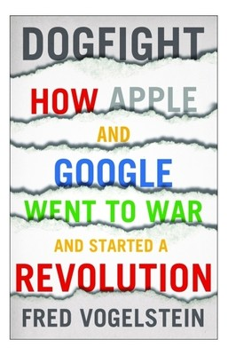 dogfight-how-apple-and-google-went-to-war-and-started-a-revolution-minutelyinfinite